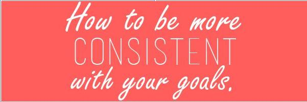 How to Be More Consistent With Your Goals Main